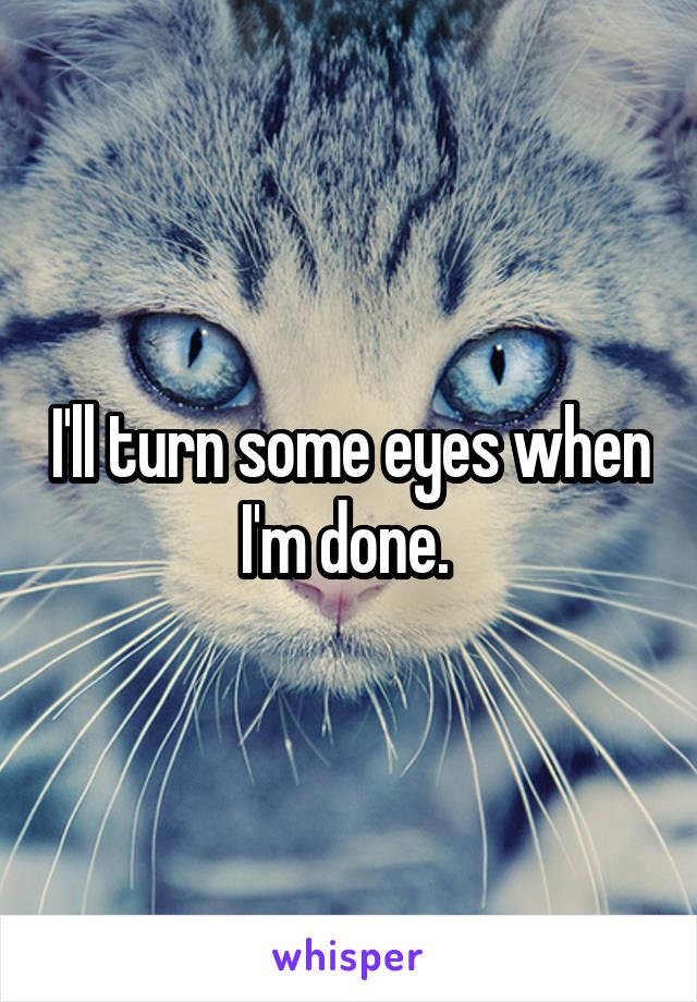I'll turn some eyes when I'm done.