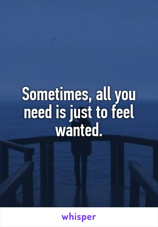 Sometimes, all you need is just to feel wanted.