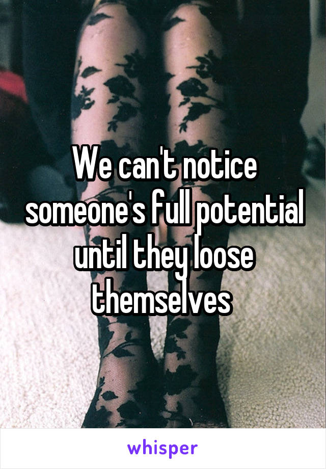 We can't notice someone's full potential until they loose themselves