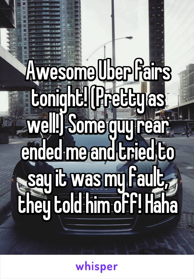 Awesome Uber fairs tonight! (Pretty as well!) Some guy rear ended me and tried to say it was my fault, they told him off! Haha