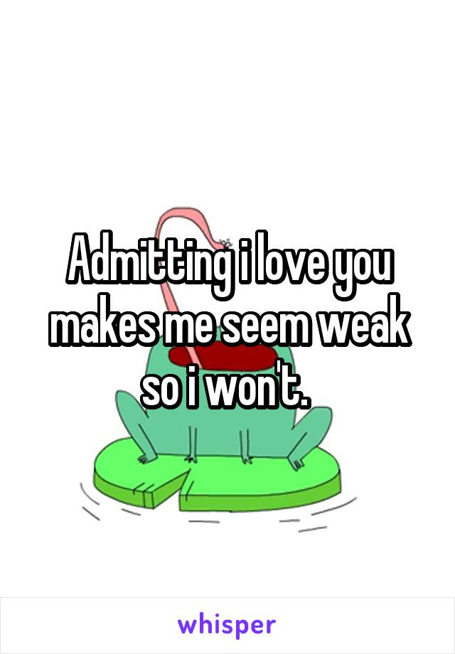 Admitting i love you makes me seem weak so i won't.