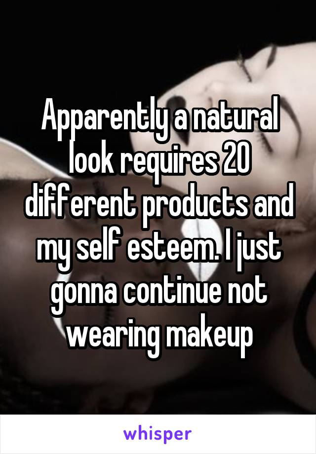 Apparently a natural look requires 20 different products and my self esteem. I just gonna continue not wearing makeup