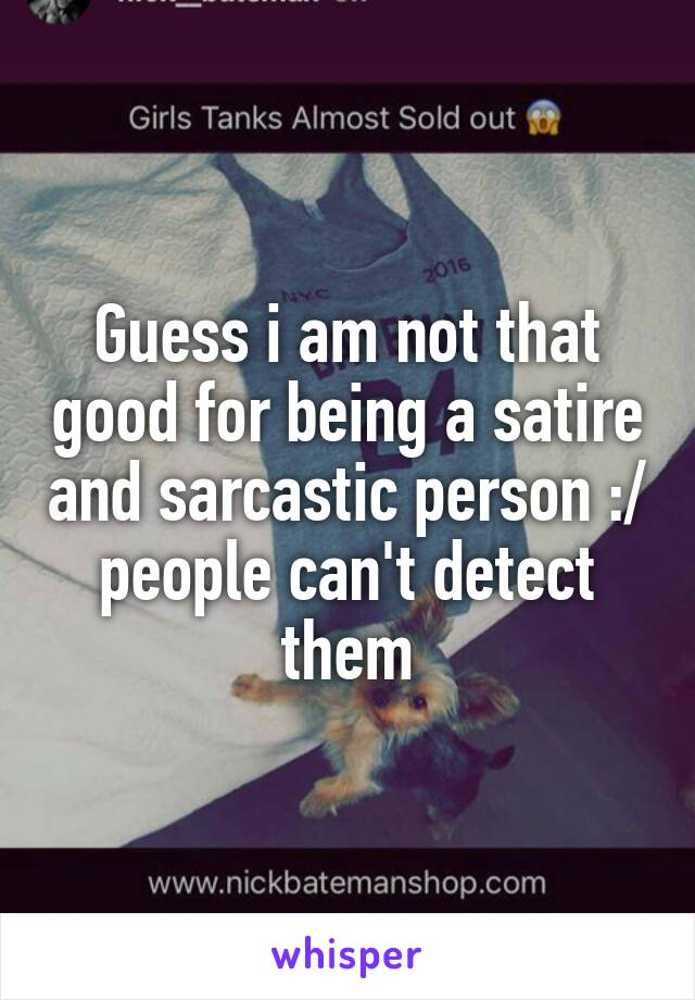 Guess i am not that good for being a satire and sarcastic person :/ people can't detect them