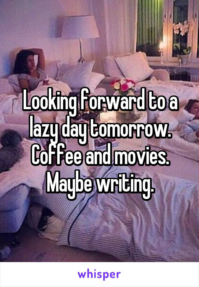 Looking forward to a lazy day tomorrow. Coffee and movies. Maybe writing.