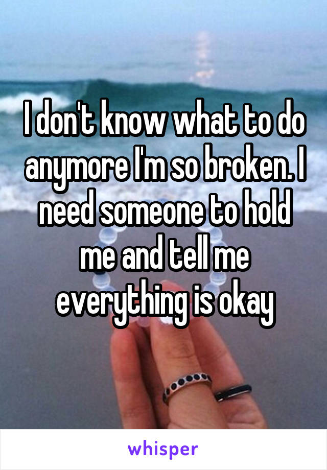I don't know what to do anymore I'm so broken. I need someone to hold me and tell me everything is okay