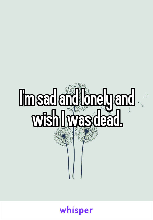 I'm sad and lonely and wish I was dead.