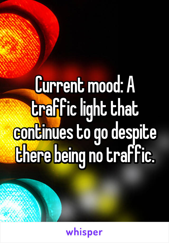 Current mood: A traffic light that continues to go despite there being no traffic.