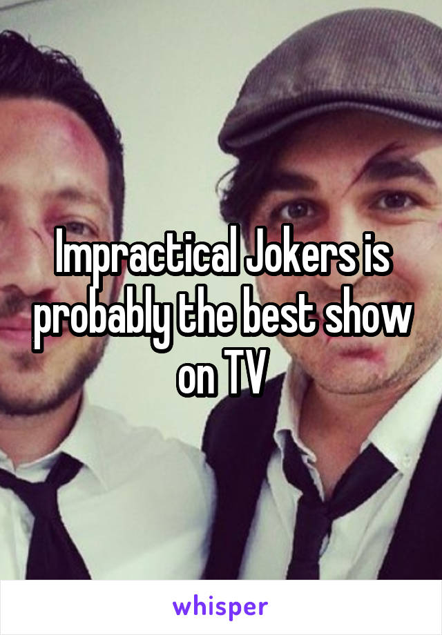 Impractical Jokers is probably the best show on TV