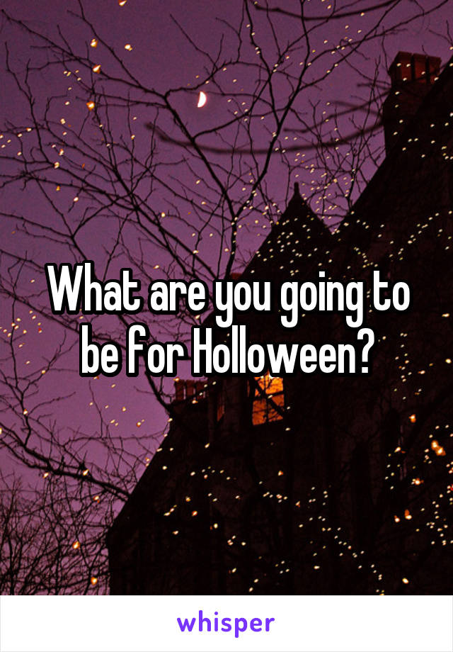 What are you going to be for Holloween?