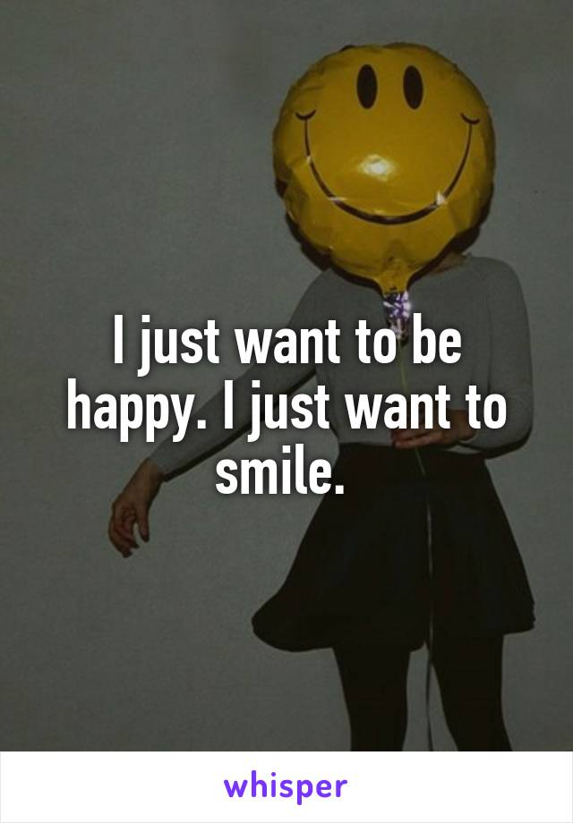 I just want to be happy. I just want to smile.