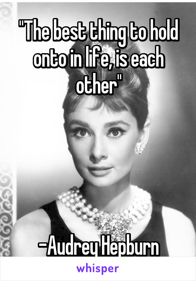 """The best thing to hold onto in life, is each other""      -Audrey Hepburn"