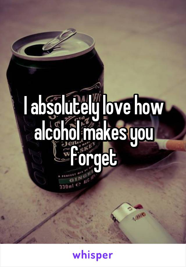 I absolutely love how alcohol makes you forget