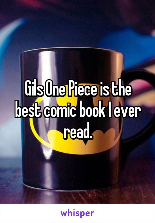 Gils One Piece is the best comic book I ever read.
