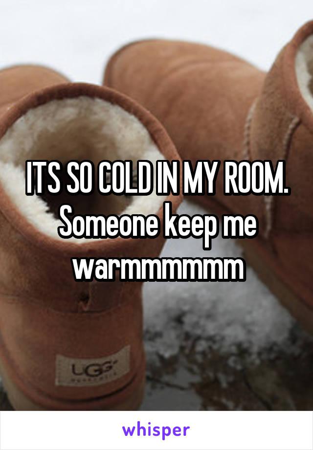 ITS SO COLD IN MY ROOM. Someone keep me warmmmmmm
