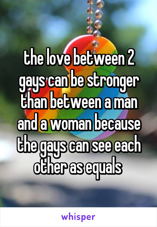 the love between 2 gays can be stronger than between a man and a woman because the gays can see each other as equals