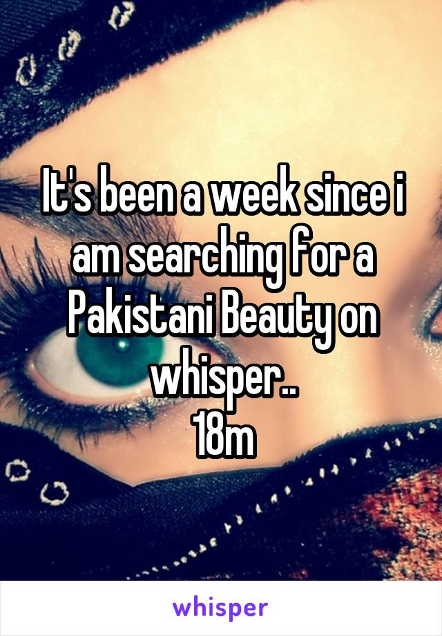 It's been a week since i am searching for a Pakistani Beauty on whisper.. 18m
