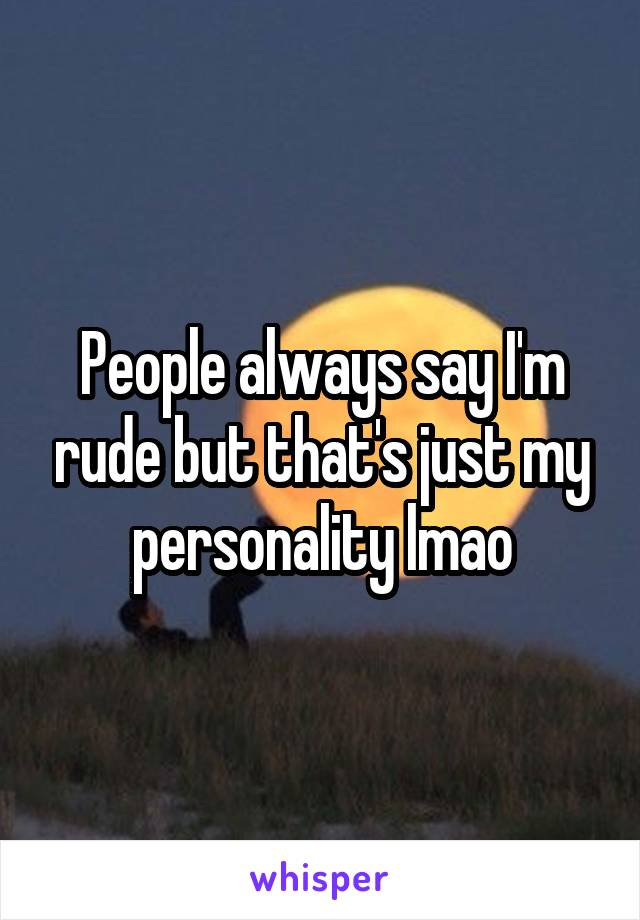 People always say I'm rude but that's just my personality lmao