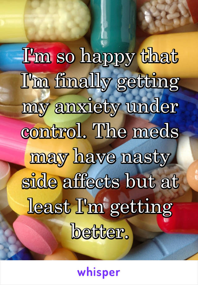 I'm so happy that I'm finally getting my anxiety under control. The meds may have nasty side affects but at least I'm getting better.