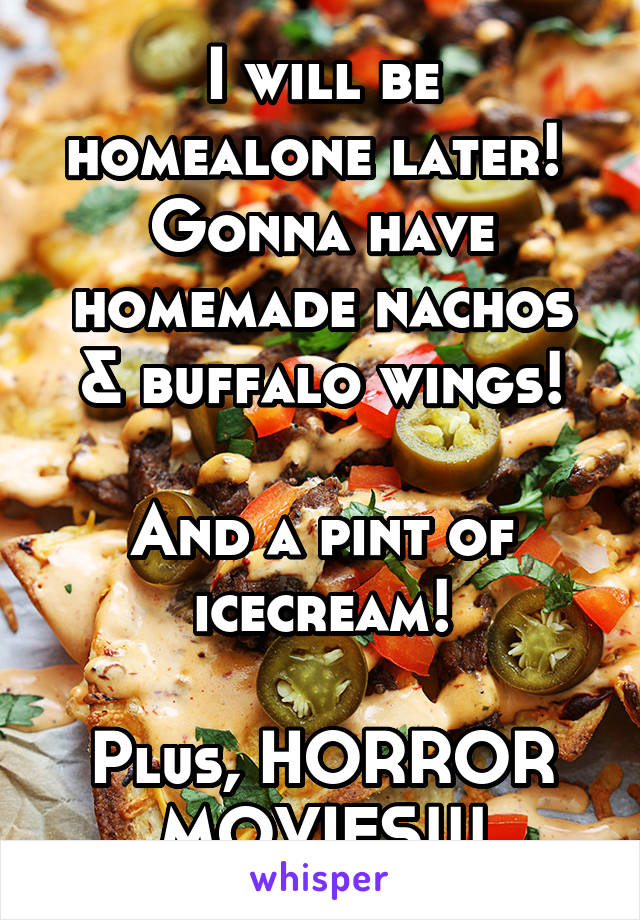 I will be homealone later!  Gonna have homemade nachos & buffalo wings!  And a pint of icecream!  Plus, HORROR MOVIES!!!