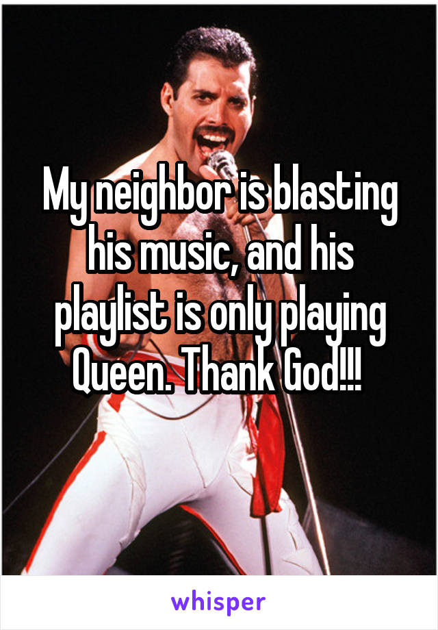 My neighbor is blasting his music, and his playlist is only playing Queen. Thank God!!!