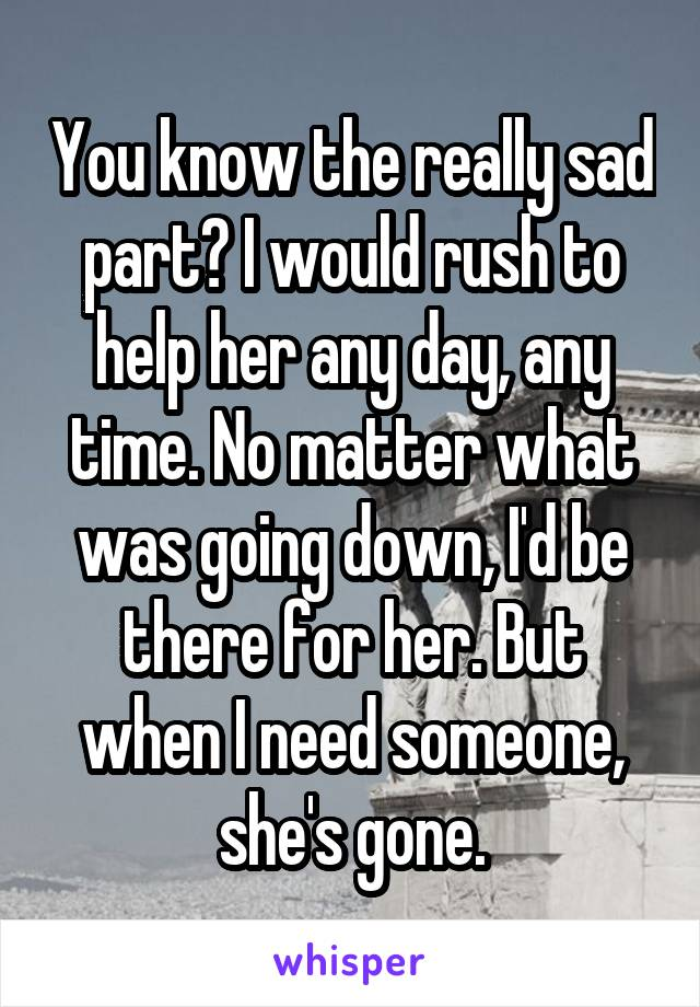 You know the really sad part? I would rush to help her any day, any time. No matter what was going down, I'd be there for her. But when I need someone, she's gone.
