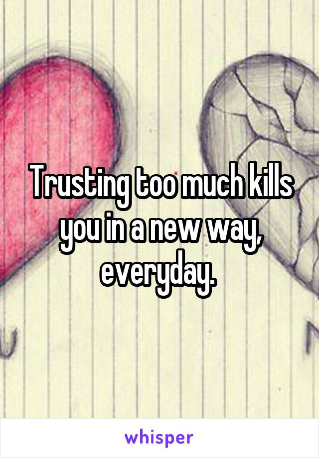 Trusting too much kills you in a new way, everyday.