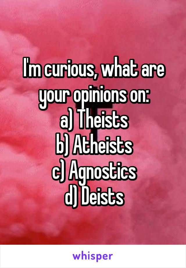 I'm curious, what are your opinions on: a) Theists b) Atheists c) Agnostics d) Deists