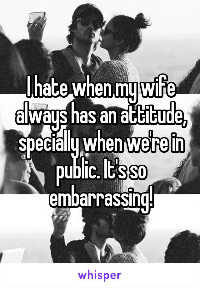 I hate when my wife always has an attitude, specially when we're in public. It's so embarrassing!