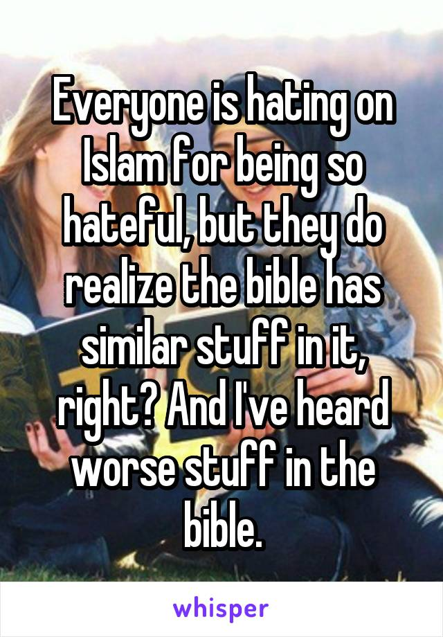 Everyone is hating on Islam for being so hateful, but they do realize the bible has similar stuff in it, right? And I've heard worse stuff in the bible.