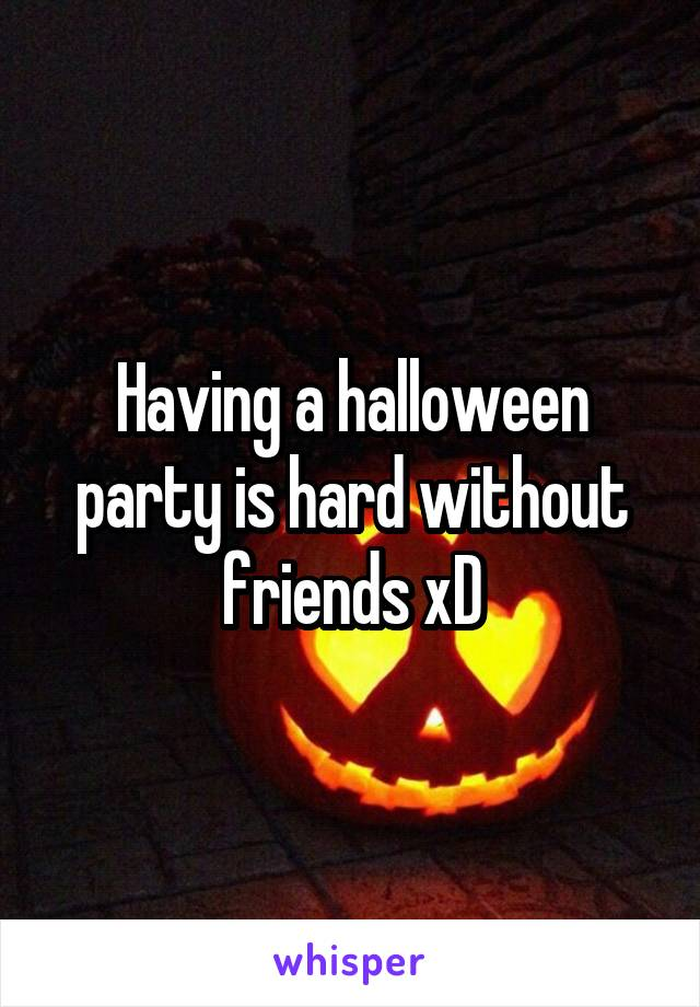 Having a halloween party is hard without friends xD