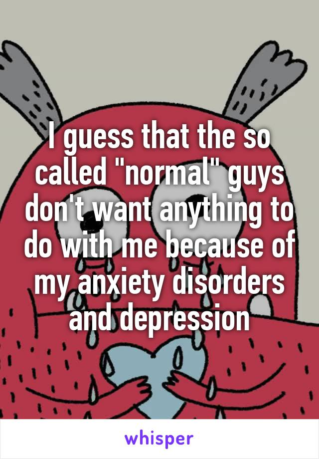 """I guess that the so called """"normal"""" guys don't want anything to do with me because of my anxiety disorders and depression"""