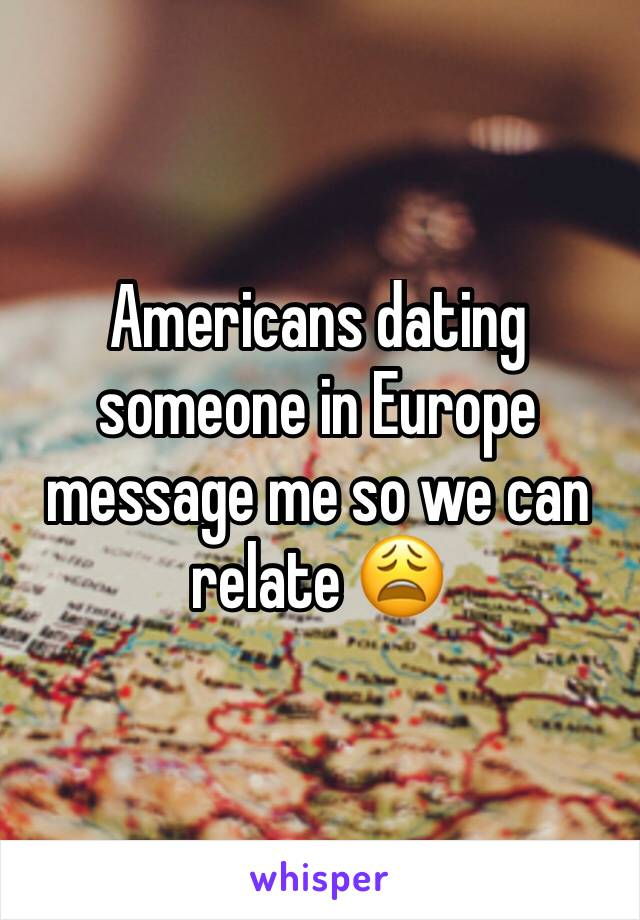 Americans dating someone in Europe message me so we can relate 😩