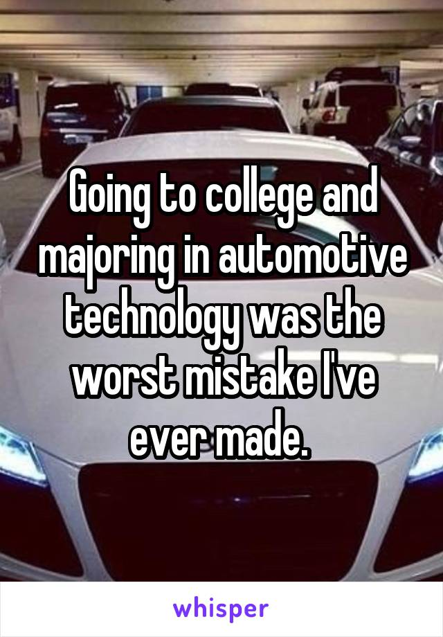 Going to college and majoring in automotive technology was the worst mistake I've ever made.