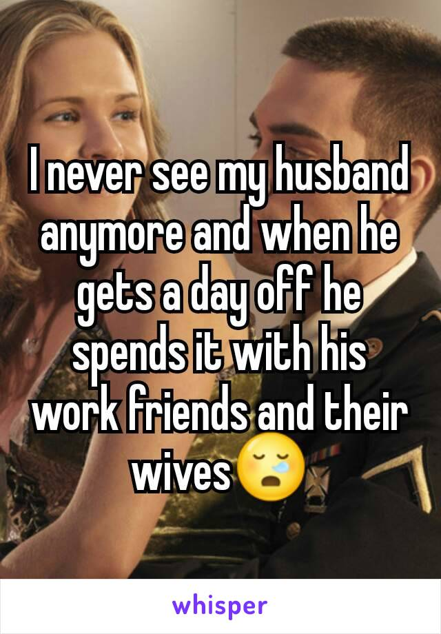 I never see my husband anymore and when he gets a day off he spends it with his work friends and their wives😪
