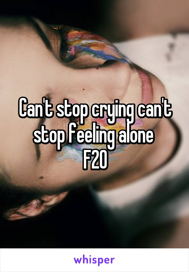 Can't stop crying can't stop feeling alone  F20