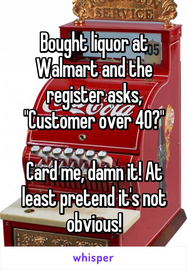 """Bought liquor at Walmart and the register asks, """"Customer over 40?""""  Card me, damn it! At least pretend it's not obvious!"""