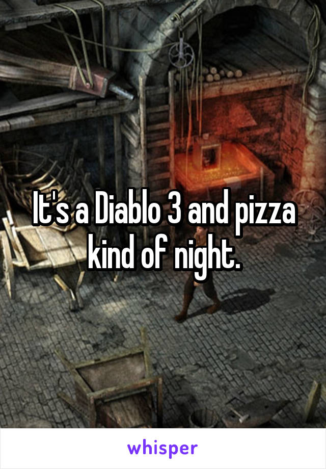It's a Diablo 3 and pizza kind of night.