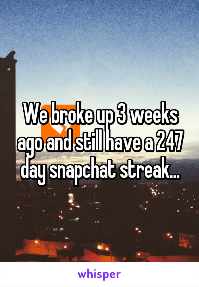 We broke up 3 weeks ago and still have a 247 day snapchat streak...