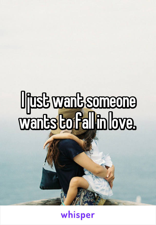 I just want someone wants to fall in love.