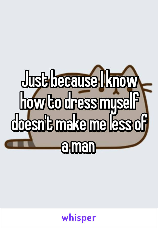 Just because I know how to dress myself doesn't make me less of a man