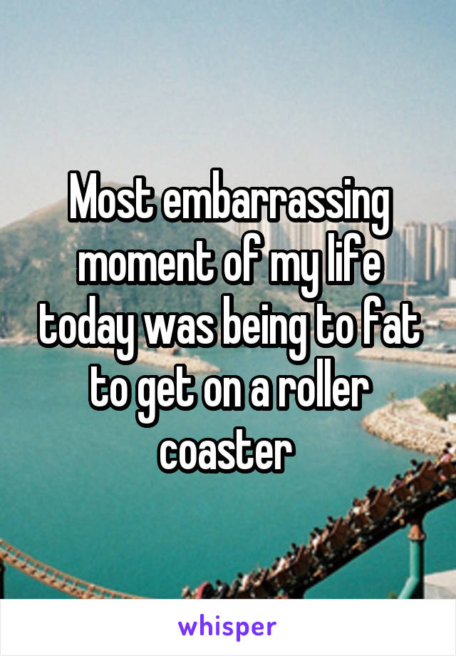 Most embarrassing moment of my life today was being to fat to get on a roller coaster