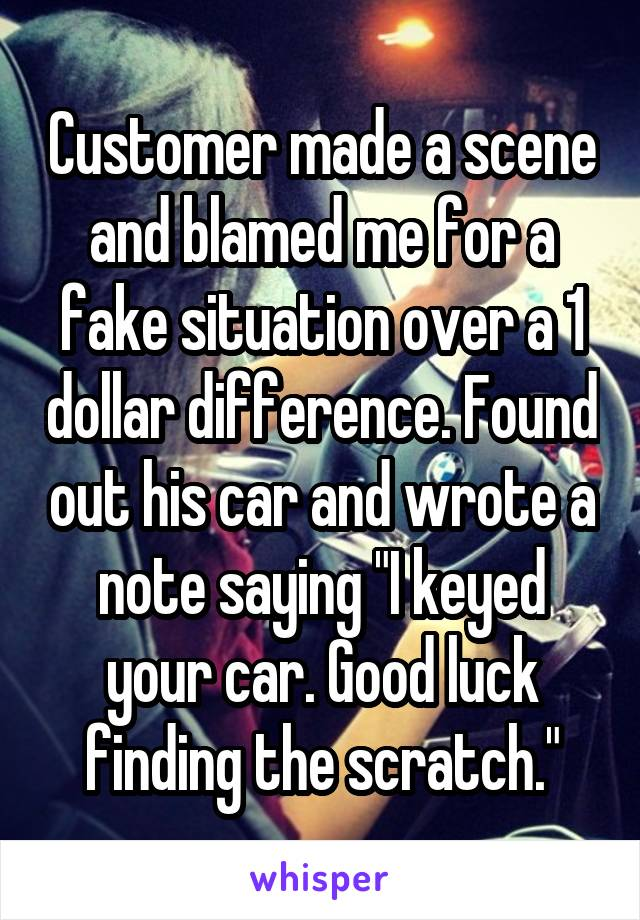 """Customer made a scene and blamed me for a fake situation over a 1 dollar difference. Found out his car and wrote a note saying """"I keyed your car. Good luck finding the scratch."""""""