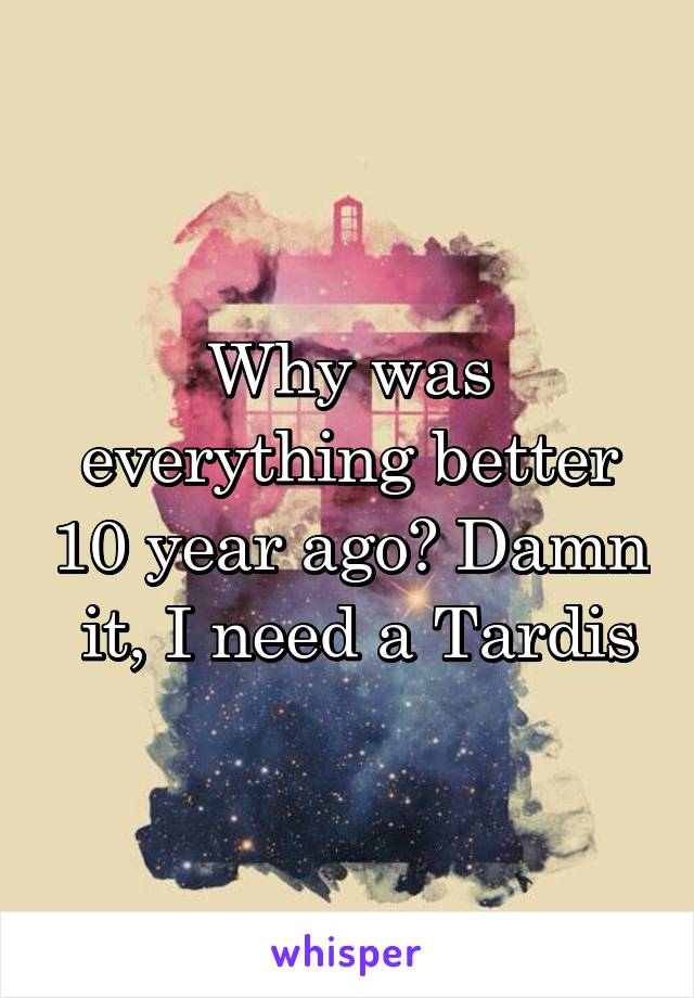 Why was everything better 10 year ago? Damn  it, I need a Tardis