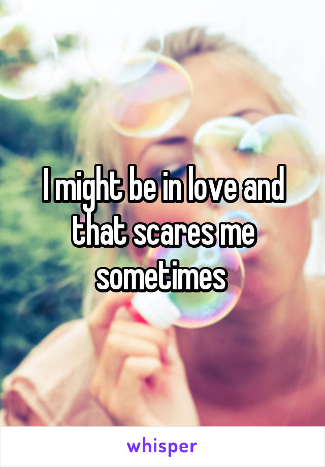 I might be in love and that scares me sometimes