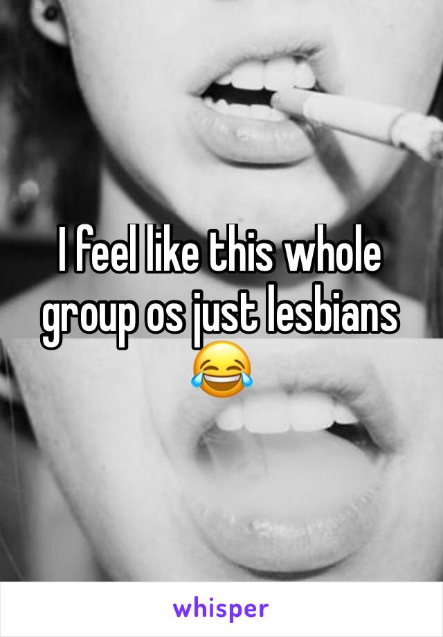 I feel like this whole group os just lesbians 😂