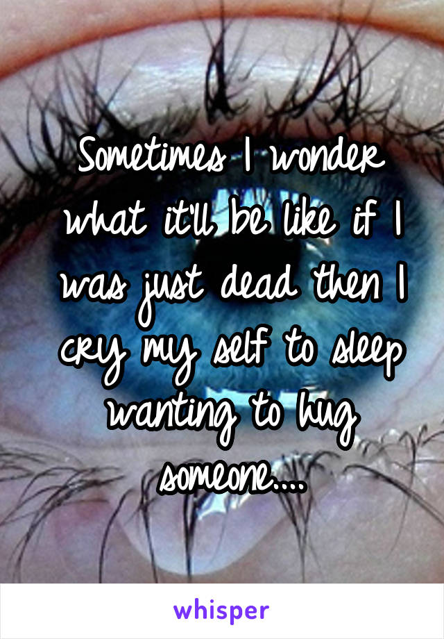Sometimes I wonder what it'll be like if I was just dead then I cry my self to sleep wanting to hug someone....