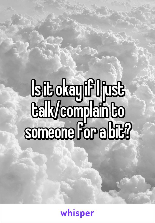Is it okay if I just talk/complain to someone for a bit?