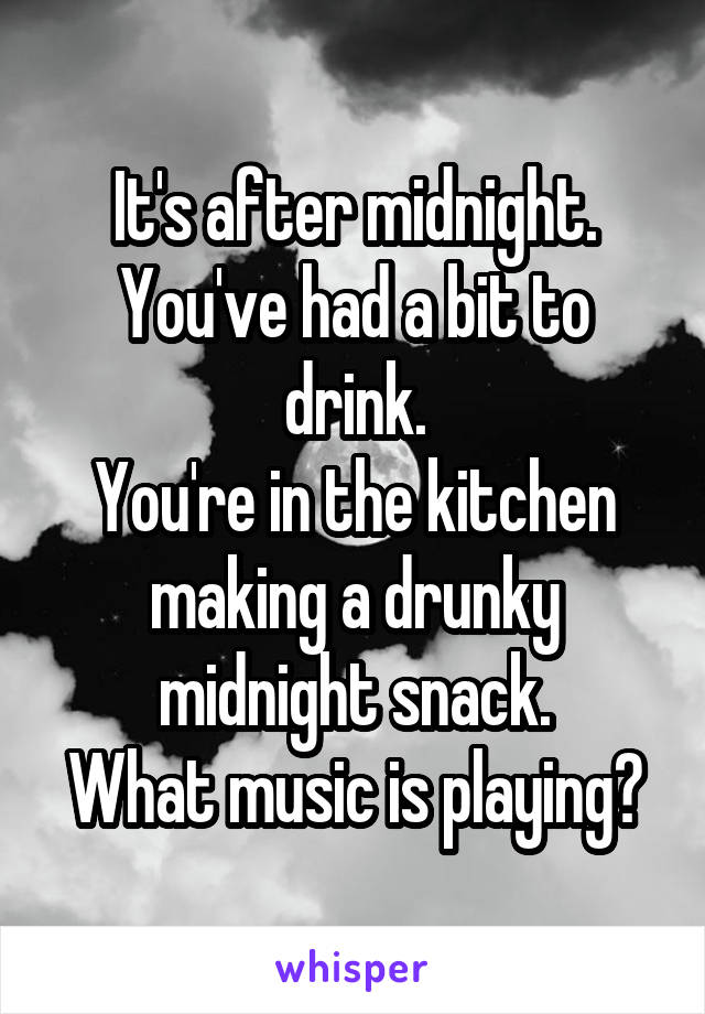 It's after midnight. You've had a bit to drink. You're in the kitchen making a drunky midnight snack. What music is playing?