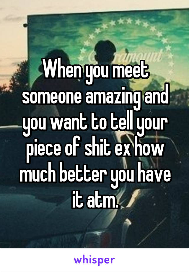 When you meet someone amazing and you want to tell your piece of shit ex how much better you have it atm.