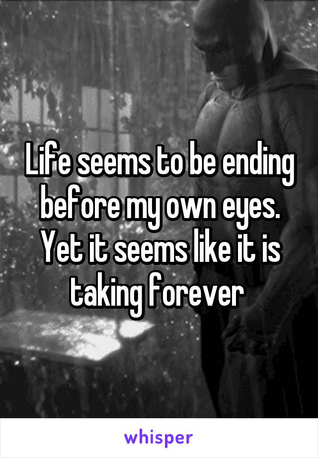 Life seems to be ending before my own eyes. Yet it seems like it is taking forever